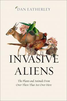 Invasive Aliens: Rabbits, rhododendrons, and the other animals and plants taking over the British Countryside - Dan  Eatherley