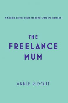 The Freelance Mum: A flexible career guide for better work-life balance - Annie Ridout