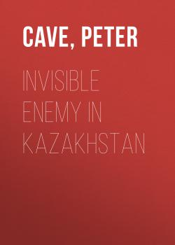 Invisible Enemy in Kazakhstan - Peter  Cave