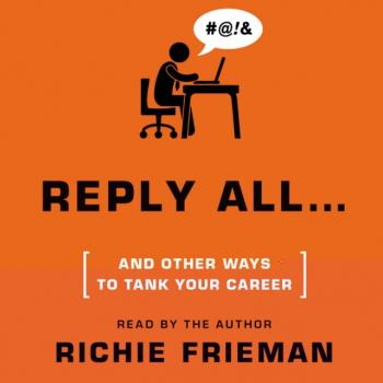 REPLY ALL...and Other Ways to Tank Your Career - Richie Frieman Quick & Dirty Tips