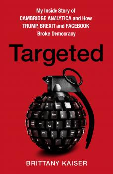 Targeted: My Inside Story of Cambridge Analytica and How Trump, Brexit and Facebook Broke Democracy - Brittany Kaiser
