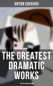 The Greatest Dramatic Works of Anton Chekhov: 12 Plays in One Edition - Антон Чехов