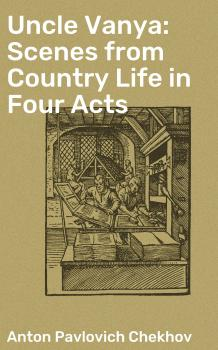 Uncle Vanya: Scenes from Country Life in Four Acts - Антон Чехов
