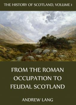 The History Of Scotland - Volume 1: From The Roman Occupation To Feudal Scotland - Andrew Lang