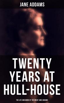 Twenty Years at Hull-House: The Life and Work of the Great Jane Addams - Jane Addams