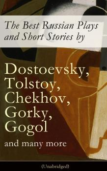 The Best Russian Plays and Short Stories by Dostoevsky, Tolstoy, Chekhov, Gorky, Gogol and many more (Unabridged): An All Time Favorite Collection from the Renowned Russian dramatists and Writers (Including Essays and Lectures on Russian Novelists) - Антон Чехов