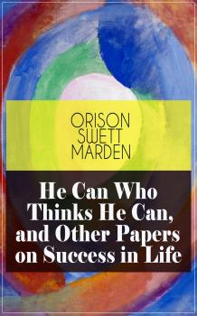 He Can Who Thinks He Can, and Other Papers on Success in Life - Orison Swett  Marden