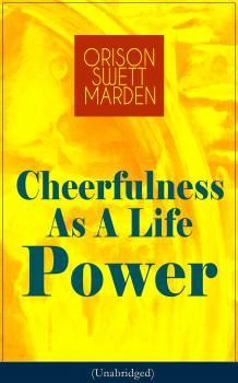 Cheerfulness As A Life Power (Unabridged) - Orison Swett  Marden