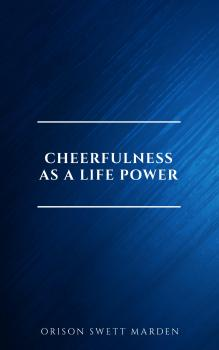 Cheerfulness as a Life Power: A Self-Help Book About the Benefits of Laughter and Humor - Orison Swett  Marden