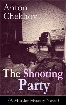 The Shooting Party (A Murder Mystery Novel): Intriguing thriller by one of the greatest Russian author and playwright of Uncle Vanya, The Cherry Orchard, The Three Sisters and The Seagull - Антон Чехов