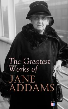 The Greatest Works of Jane Addams - Jane Addams