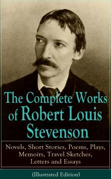 The Complete Works of Robert Louis Stevenson: Novels, Short Stories, Poems, Plays, Memoirs, Travel Sketches, Letters and Essays (Illustrated Edition) - Robert Louis Stevenson