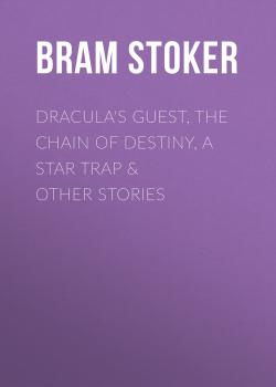 Dracula's Guest, The Chain of Destiny, A Star Trap & Other Stories - Брэм Стокер