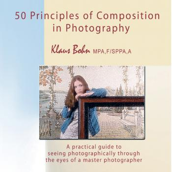 50 Principles of Composition in Photography: A Practical Guide to Seeing Photographically Through the Eyes of A Master Photographer - Klaus Bohn