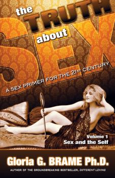 The Truth About Sex A Sex Primer for the 21st Century Volume I: Sex and the Self - Gloria G. Brame The Truth About Sex