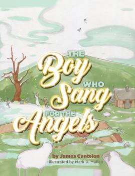 The Boy who Sang for the Angels - James Cantelon