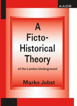 A Ficto-Historical Theory of the London Underground  - Marko Jobst The Practice of Theory and the Theory of Practice