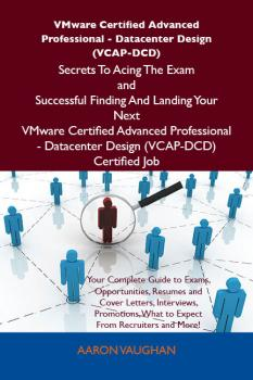 VMware Certified Advanced Professional - Datacenter Design (VCAP-DCD) Secrets To Acing The Exam and Successful Finding And Landing Your Next VMware Certified Advanced Professional - Datacenter Design (VCAP-DCD) Certified Job - Aaron Vaughan