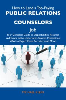 How to Land a Top-Paying Public relations counselors Job: Your Complete Guide to Opportunities, Resumes and Cover Letters, Interviews, Salaries, Promotions, What to Expect From Recruiters and More - Klein Michael