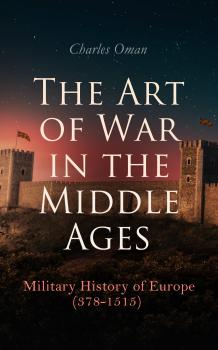 The Art of War in the Middle Ages: Military History of Europe (378-1515) - Charles Oman