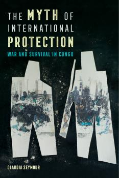The Myth of International Protection - Claudia Seymour California Series in Public Anthropology