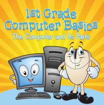 1st Grade Computer Basics : The Computer and Its Parts - Baby Professor Children's Computer Hardware Books