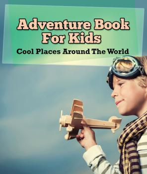 Adventure Book For Kids: Cool Places Around The World - Speedy Publishing LLC Children's Explore the World Books