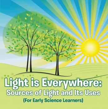 Light is Everywhere: Sources of Light and Its Uses (For Early Learners) - Baby Professor Children's Earth Sciences Books