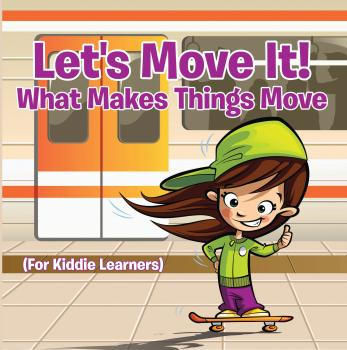 Let's Move It! What Makes Things Move (For Kiddie Learners) - Baby Professor Children's Physics Books
