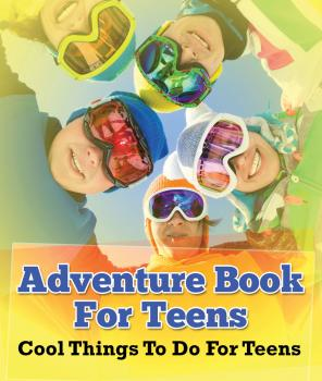 Adventure Book For Teens: Cool Things To Do For Teens - Speedy Publishing LLC Children's Game Books