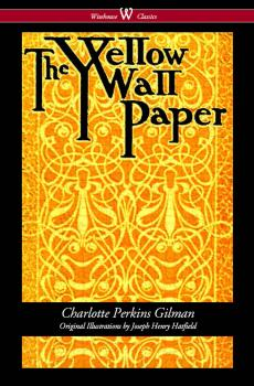 The Yellow Wallpaper (Wisehouse Classics - First 1892 Edition, with the Original Illustrations by Joseph Henry Hatfield) - Charlotte Perkins Gilman
