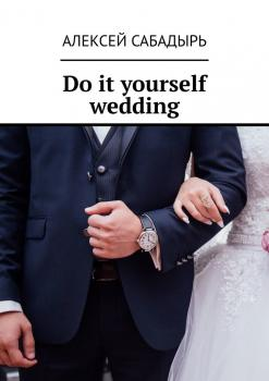 Do it yourself wedding - Алексей Сабадырь