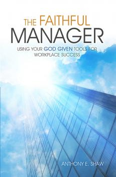 The Faithful Manager: Using Your God Given Tools for Workplace Success - Anthony E Shaw