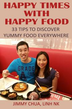 Happy Times with Happy Food - 33 Tips to Discover Yummy Food Everywhere - Jimmy Chua