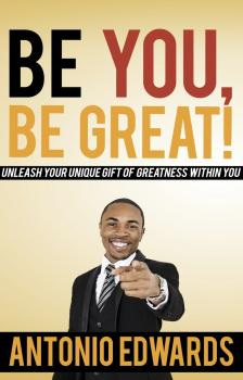 Be You, Be Great! - Unleash Your Unique Gift Of Greatness Within You - Antonio Edwards