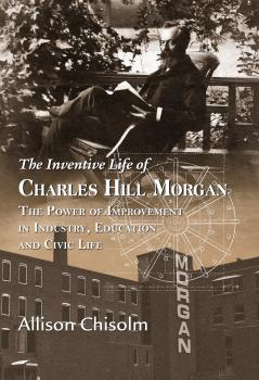 The Inventive Life of Charles Hill Morgan: The Power of Improvement In Industry, Education and Civic Life - Allison Chisolm