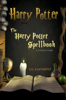 The Harry Potter Spellbook Unofficial Guide - S. G. Eastment Eastment