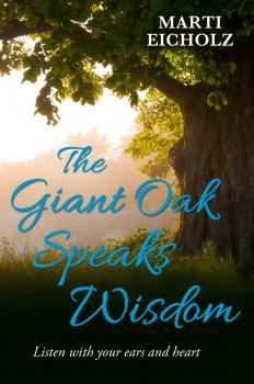 The Giant Oak Speaks Wisdom: Listen With Your Ears and Heart - Marti Eicholz