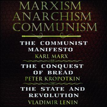 Marxism. Anarchism. Communism: The Communist Manifesto, The Conquest of Bread, State and Revolution - Владимир Ленин