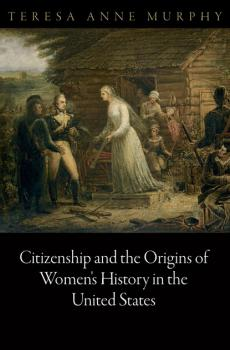 Citizenship and the Origins of Women's History in the United States - Teresa Anne Murphy Democracy, Citizenship, and Constitutionalism