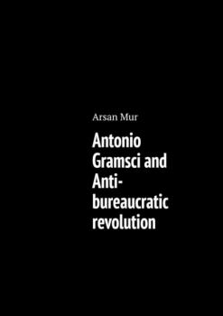 Antonio Gramsci and Anti-bureaucratic revolution - Arsan Mur