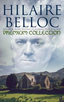 Hilaire Belloc - Premium Collection: Historical Works, Writings on Economy, Essays & Fiction - Hilaire  Belloc