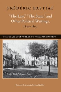 """The Law,"" ""The State,"" and Other Political Writings, 1843–1850 - Bastiat Frédéric The Collected Works of Frederic Bastiat"