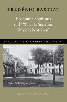 "Economic Sophisms and ""What Is Seen and What Is Not Seen"" - Bastiat Frédéric The Collected Works of Frederic Bastiat"
