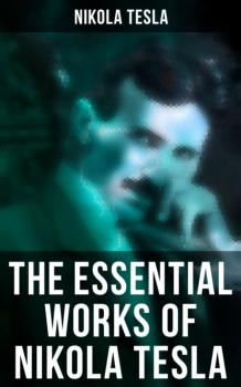 The Essential Works of Nikola Tesla - Nikola Tesla